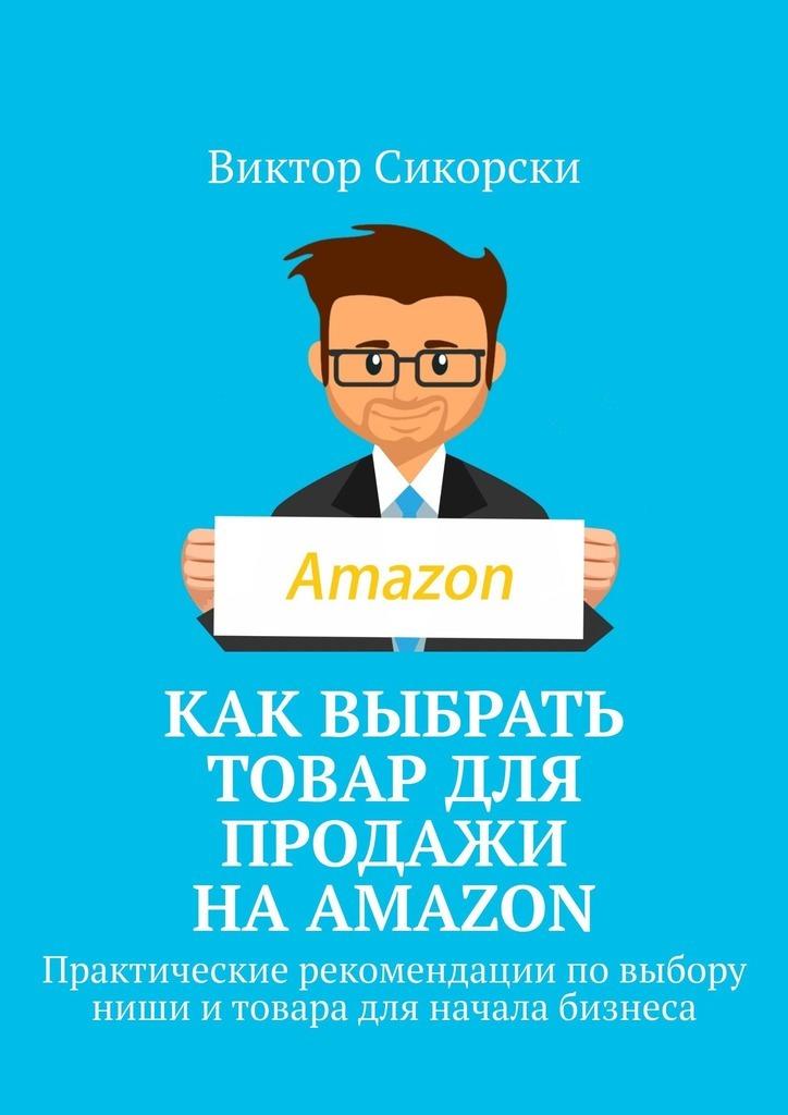 Виктор Сикорски Как выбрать товар для продажи наAmazon. Практические рекомендации повыбору ниши итовара для начала бизнеса апестина м заключение и исполнение договоров практические рекомендации для бизнеса выпуск 1