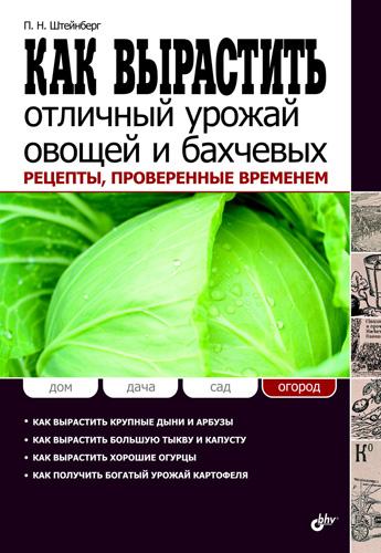 Павел Штейнберг Как вырастить отличный урожай овощей и бахчевых. Рецепты, проверенные временем кормилица грядка как вырастить большой урожай картофеля без химии и хлопот на любой почве