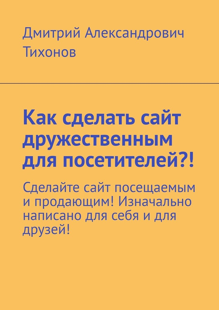 Дмитрий Александрович Тихонов Как сделать сайт дружественным для посетителей?! Сделайте сайт посещаемым ипродающим! Изначально написано для себя идля друзей!