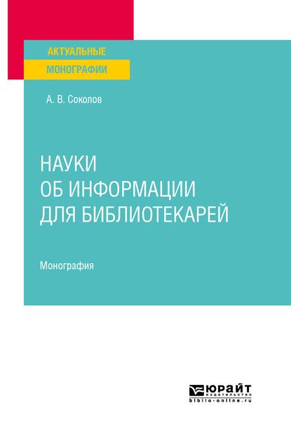 Аркадий Васильевич Соколов Науки об информации для библиотекарей. Монография