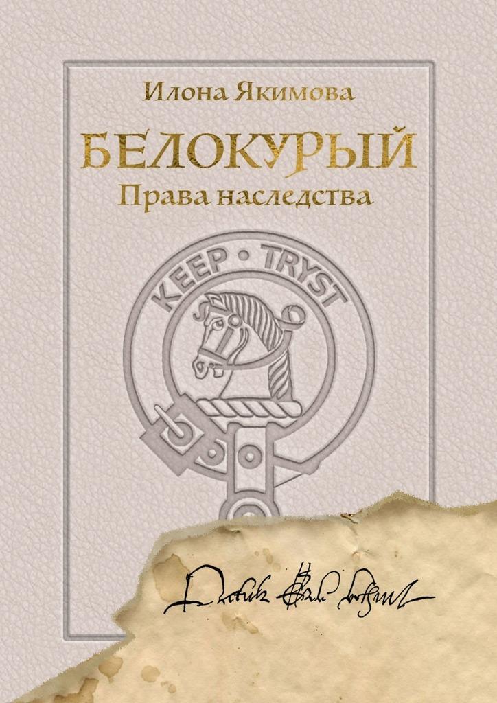 Илона Якимова Белокурый. Права наследства мария тахирова белокурый красавец из далекой страны