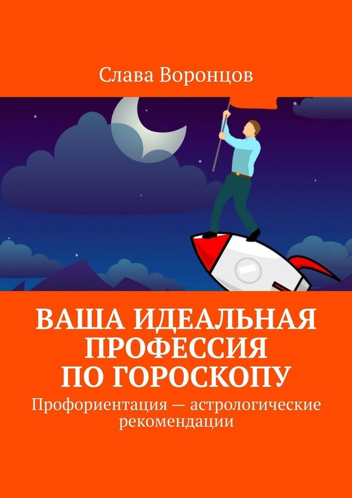 Слава Воронцов Ваша идеальная профессия погороскопу. Профориентация– астрологические рекомендации подарки по знаку зодиака