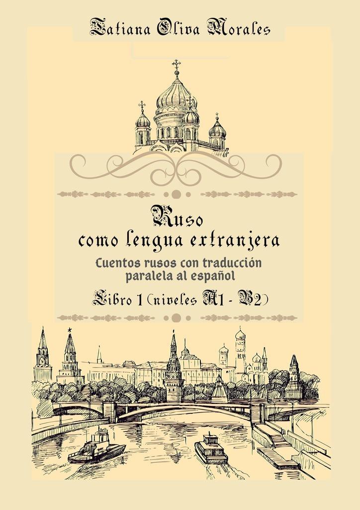 цена Tatiana Oliva Morales Ruso como Lengua Extranjera. Cuentos rusos con traducción paralela al español. Libro 1 (niveles A1-B2) онлайн в 2017 году
