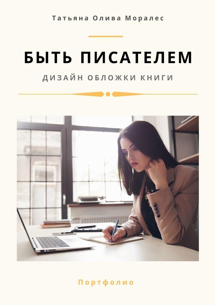 Татьяна Олива Моралес Быть писателем. Дизайн обложки книги. Портфолио эфрон н я ненавижу свою шею и другие мысли о том как быть женщиной