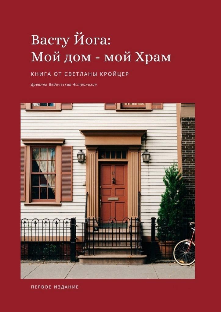 Светлана Кройцер Васту Йога: Мой дом– МойХрам. Древняя ведическая астрология сатья ведическая кухня питание в благости