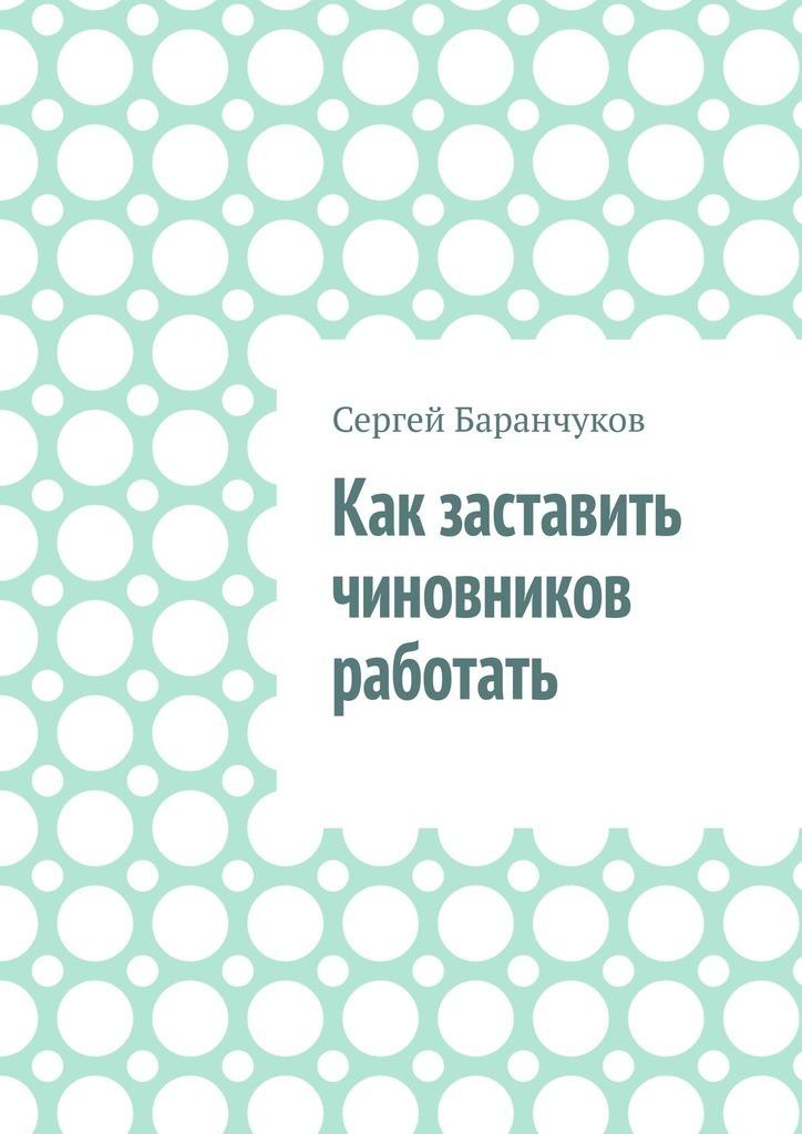 Сергей Баранчуков Как заставить чиновников работать куницын александр романович образцы заявлений и жалоб в суд