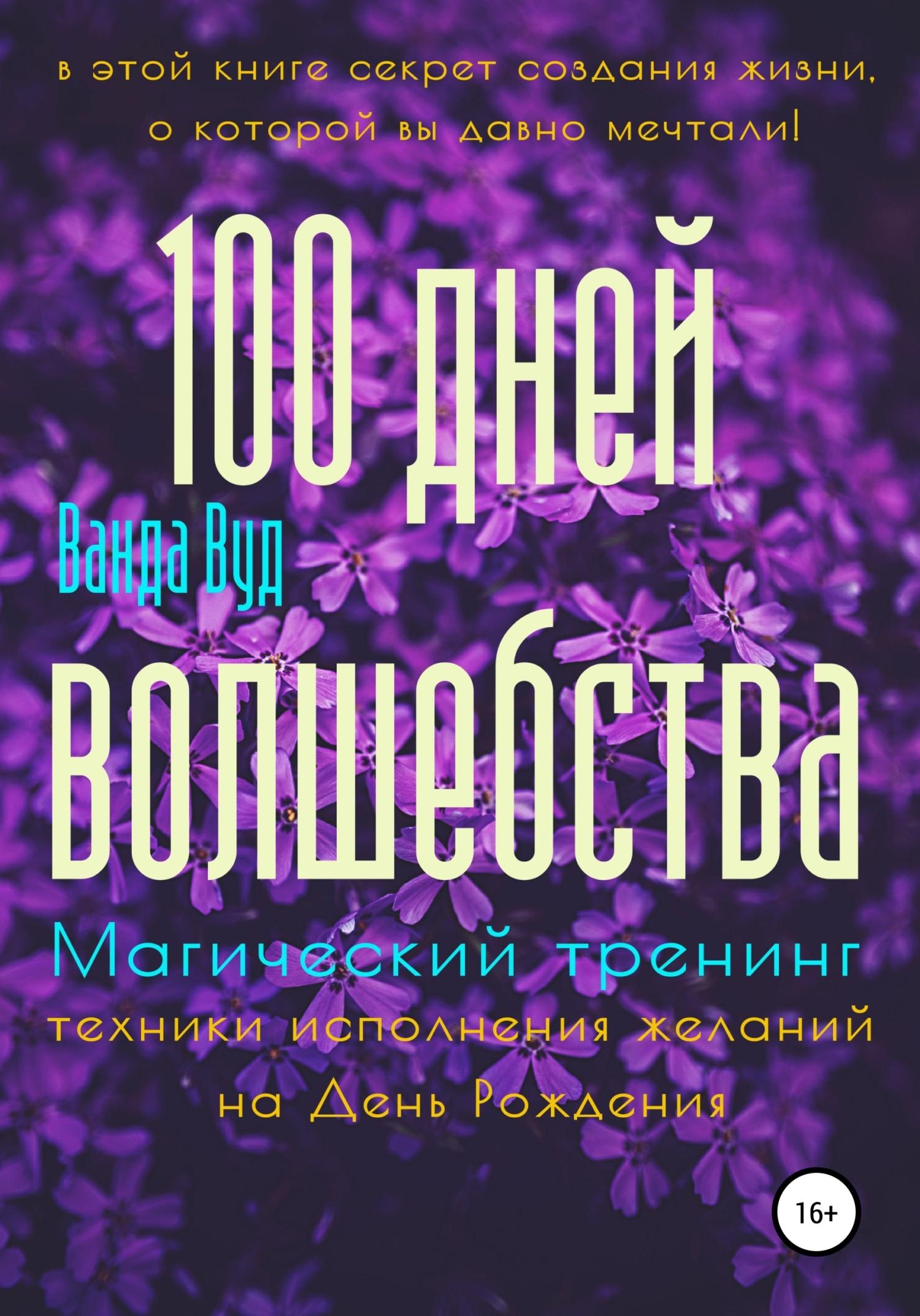 Ванда Вуд Магический тренинг. 100 дней волшебства. Техники исполнения желаний на День Рождения