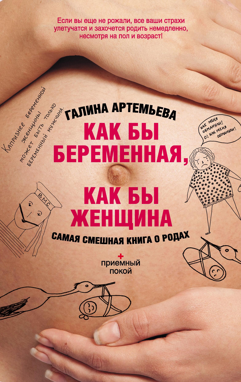 Галина Артемьева Как бы беременная, как бы женщина! Самая смешная книга о родах артемьева галина несчастливой любви не бывает