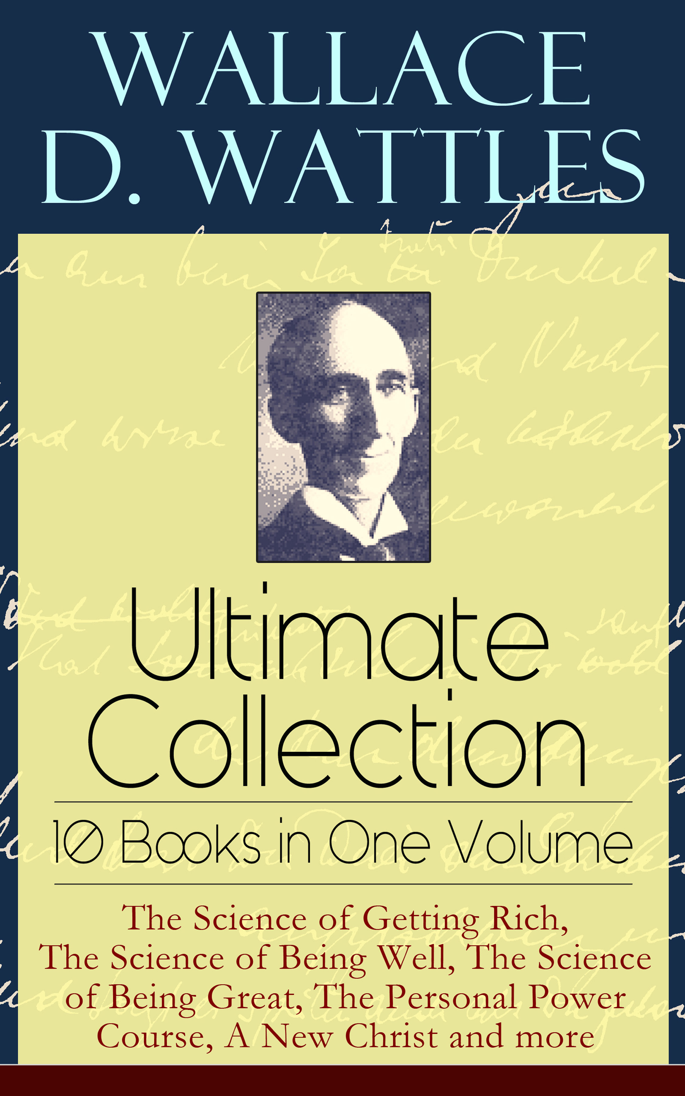 Wallace D. Wattles Wallace D. Wattles Ultimate Collection – 10 Books in One Volume: The Science of Getting Rich, The Science of Being Well, The Science of Being Great, The Personal Power Course, A New Christ and more the yardbirds the yardbirds the ultimate collection 2 cd