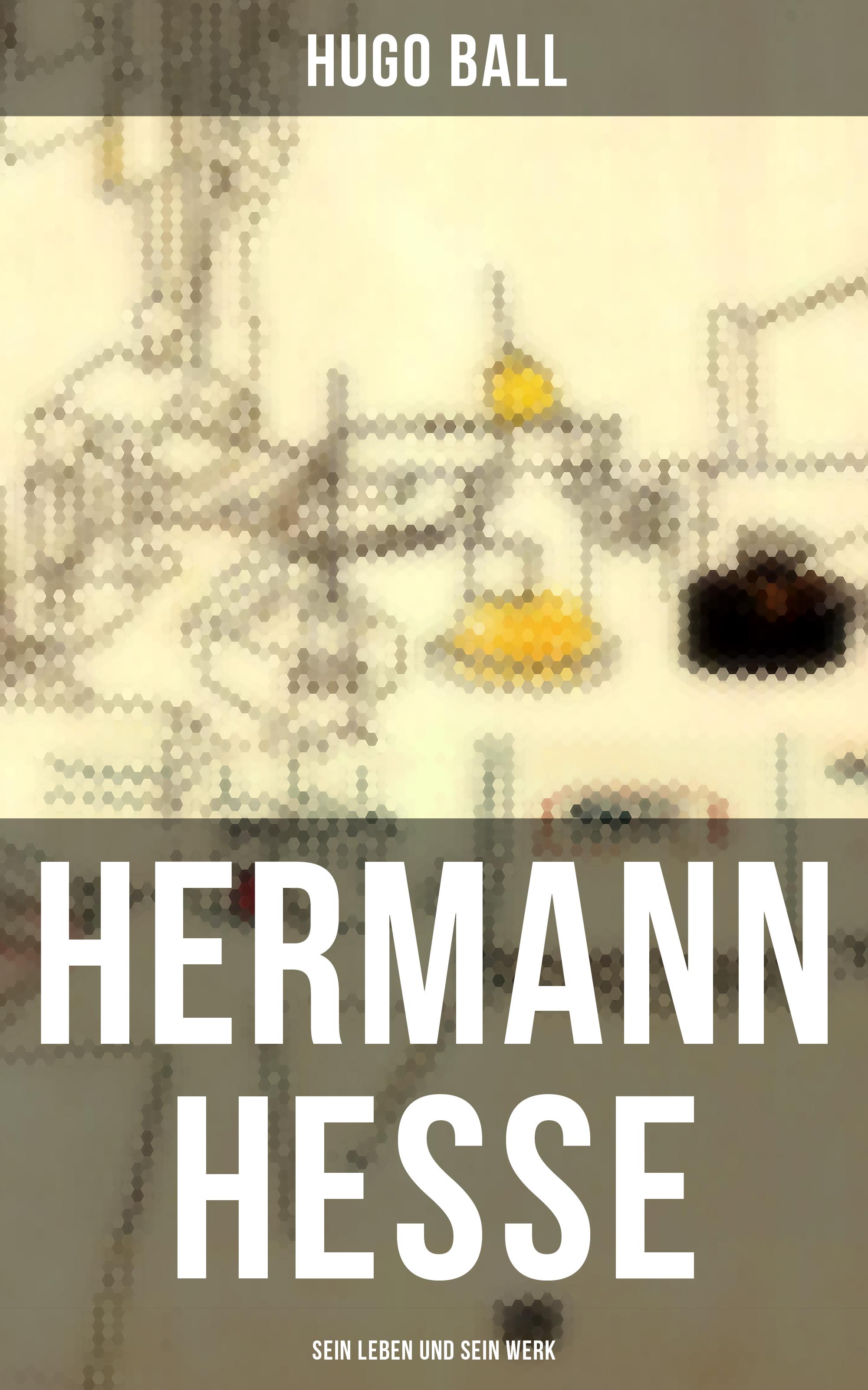 Hugo Ball Hermann Hesse: Sein Leben und sein Werk