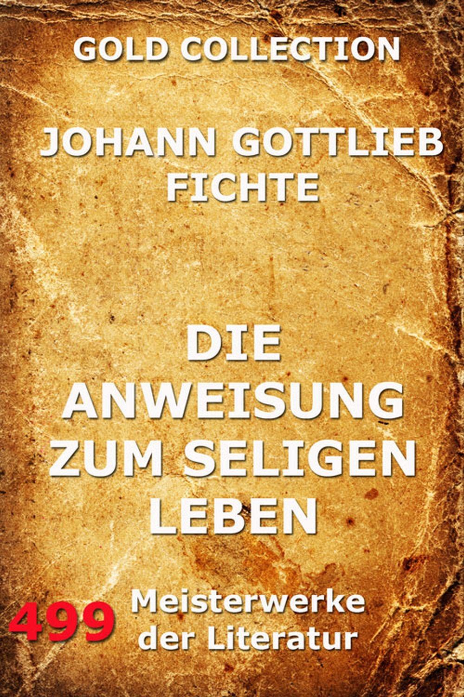 Johann Gottlieb Fichte Die Anweisung zum seligen Leben j a hiller anweisung zum musikalisch zierlichen gesange