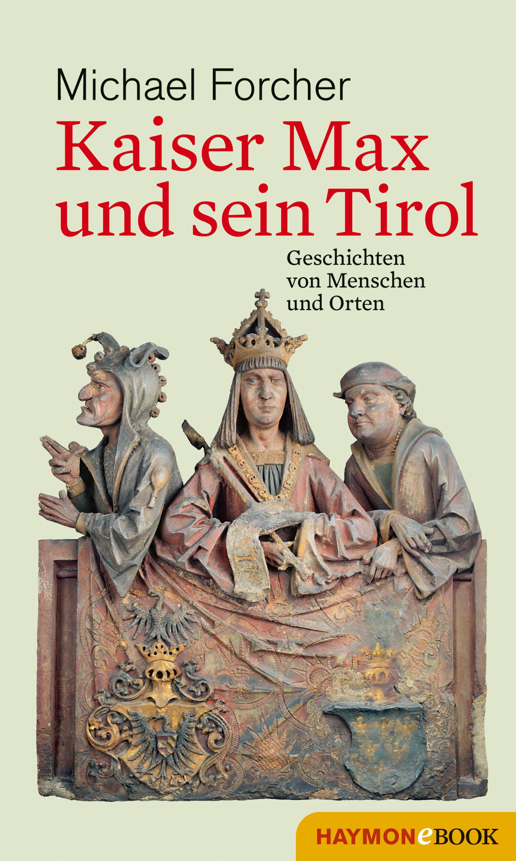 Michael Forcher Kaiser Max und sein Tirol