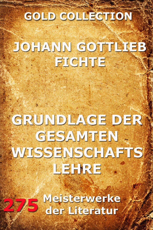Johann Gottlieb Fichte Grundlage der gesamten Wissenschaftslehre johann gottlieb fichte julius moritz weinhold achtundvierzig briefe von johann gottlieb fichte und seinen verwandten