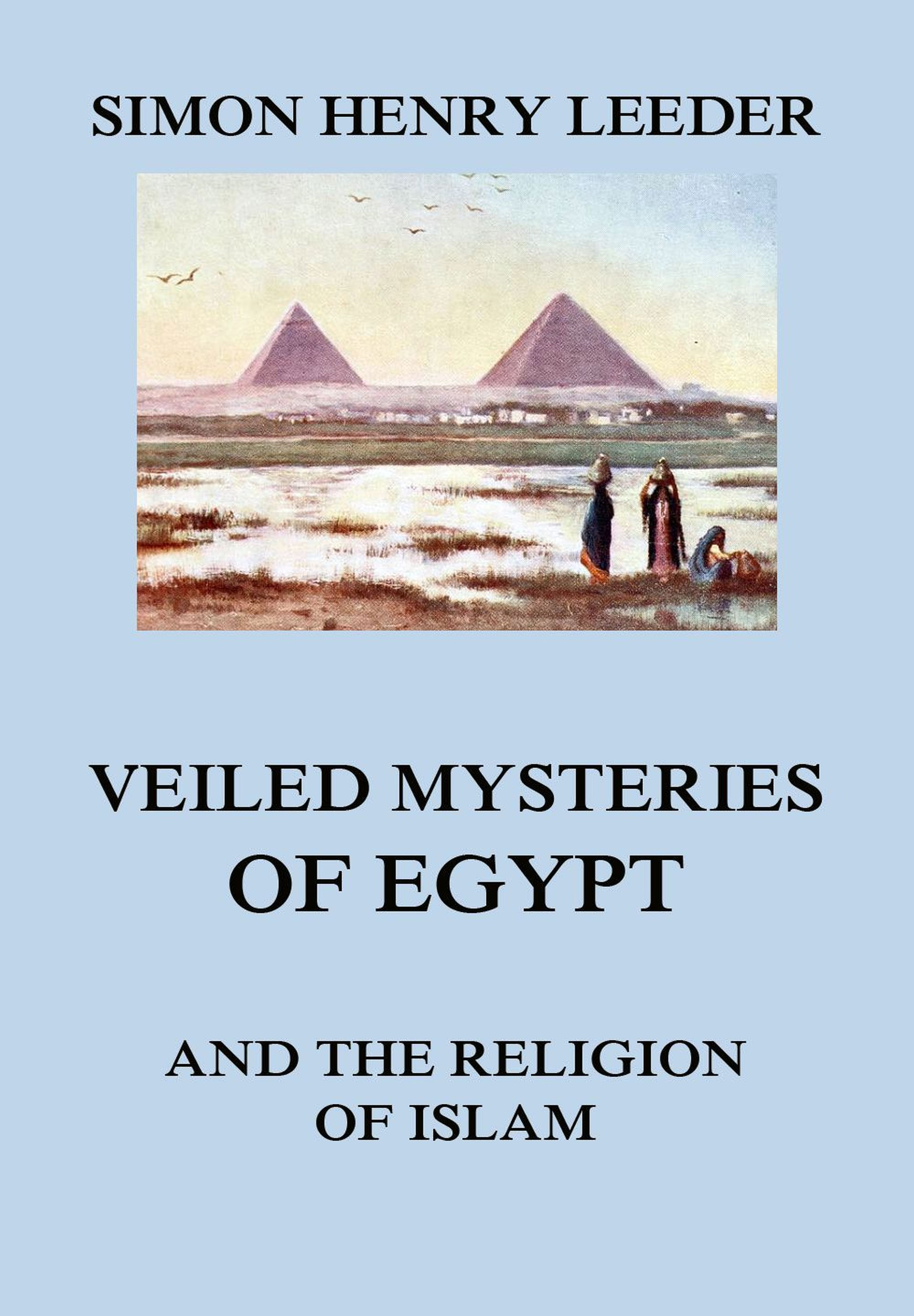 Simon Henry Leeder Veiled Mysteries of Egypt and the Religion of Islam henry reuben rose good sense in religion eleven lectures