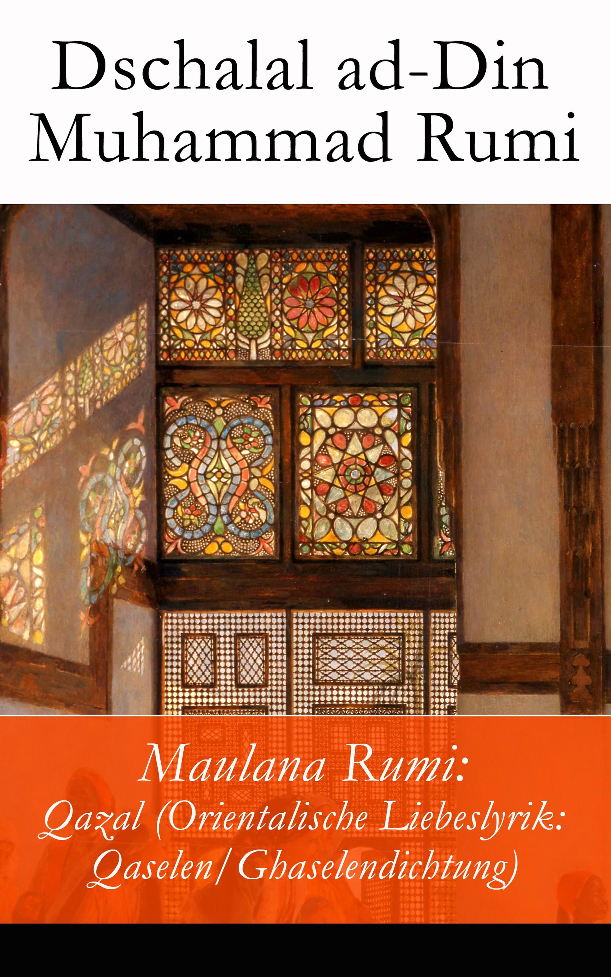 Dschalal ad-Din Muhammad Rumi Maulana Rumi: Qazal (Orientalische Liebeslyrik: Qaselen/Ghaselendichtung)