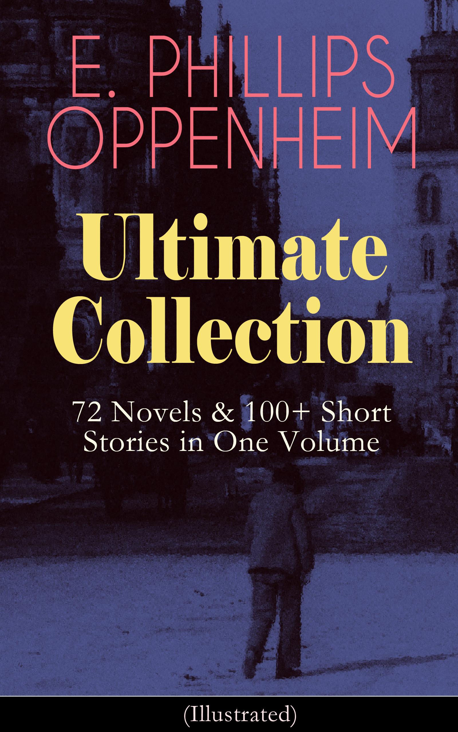 цена E. Phillips Oppenheim E. PHILLIPS OPPENHEIM Ultimate Collection: 72 Novels & 100+ Short Stories in One Volume онлайн в 2017 году