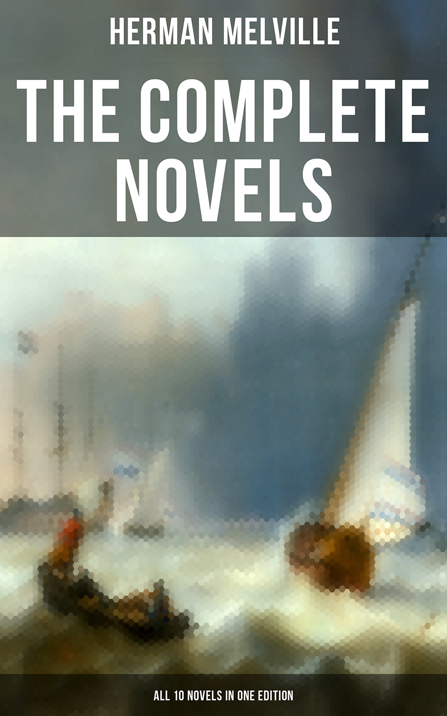 Herman Melville The Complete Novels of Herman Melville - All 10 Novels in One Edition