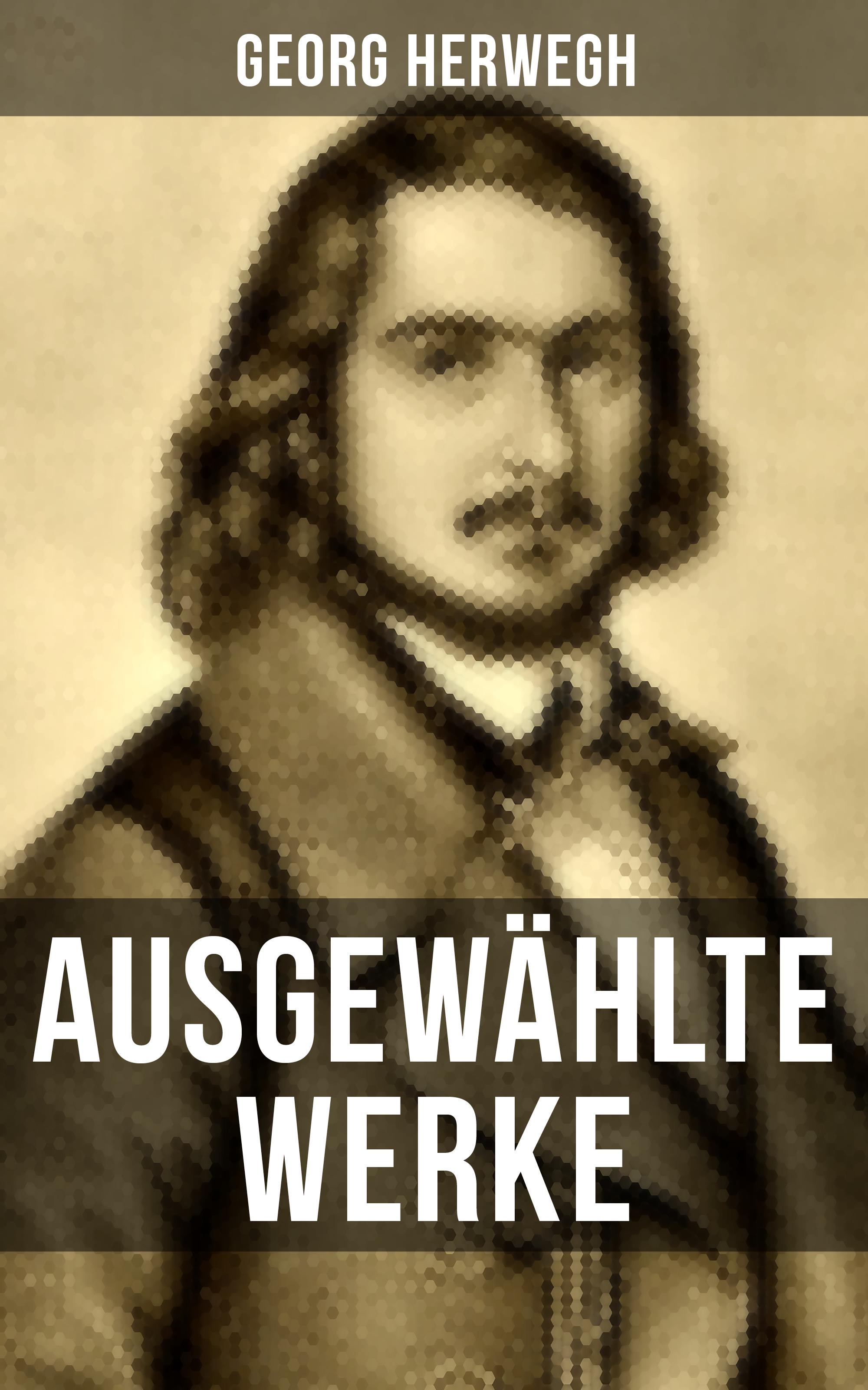 Georg Herwegh Ausgewählte Werke von Georg Herwegh