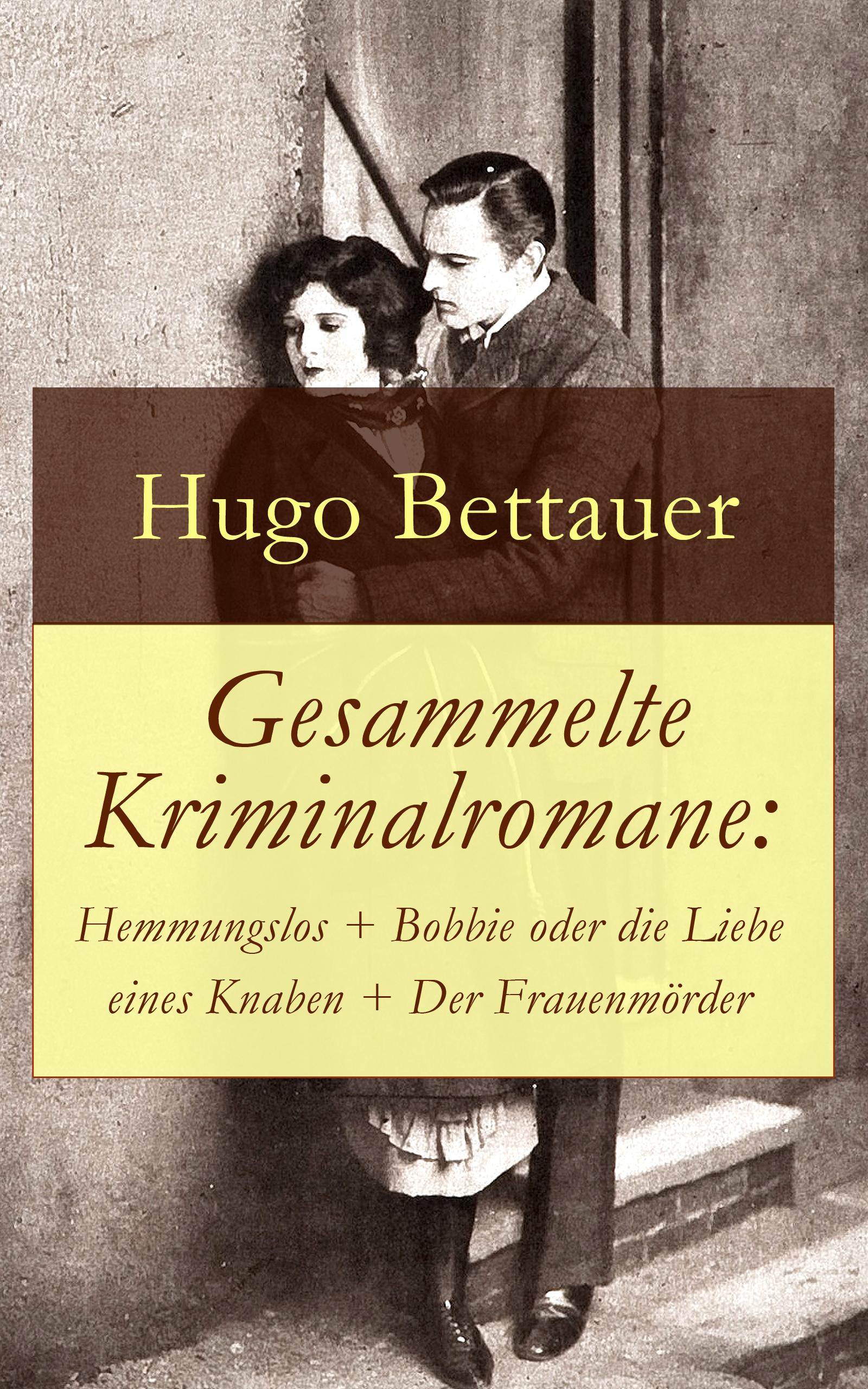 Hugo Bettauer Gesammelte Kriminalromane: Hemmungslos + Bobbie oder die Liebe eines Knaben + Der Frauenmörder hugo bettauer bobbie oder die liebe eines knaben page 9 page 10 page 7 page 9