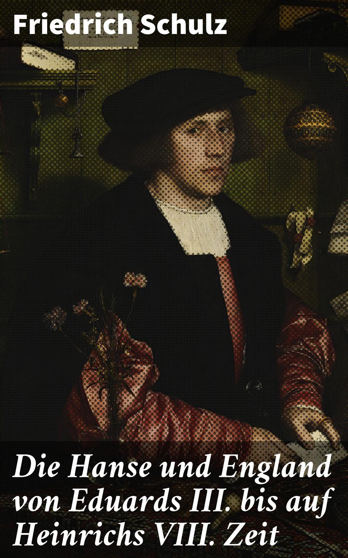 Friedrich Schulz Die Hanse und England von Eduards III. bis auf Heinrichs VIII. Zeit