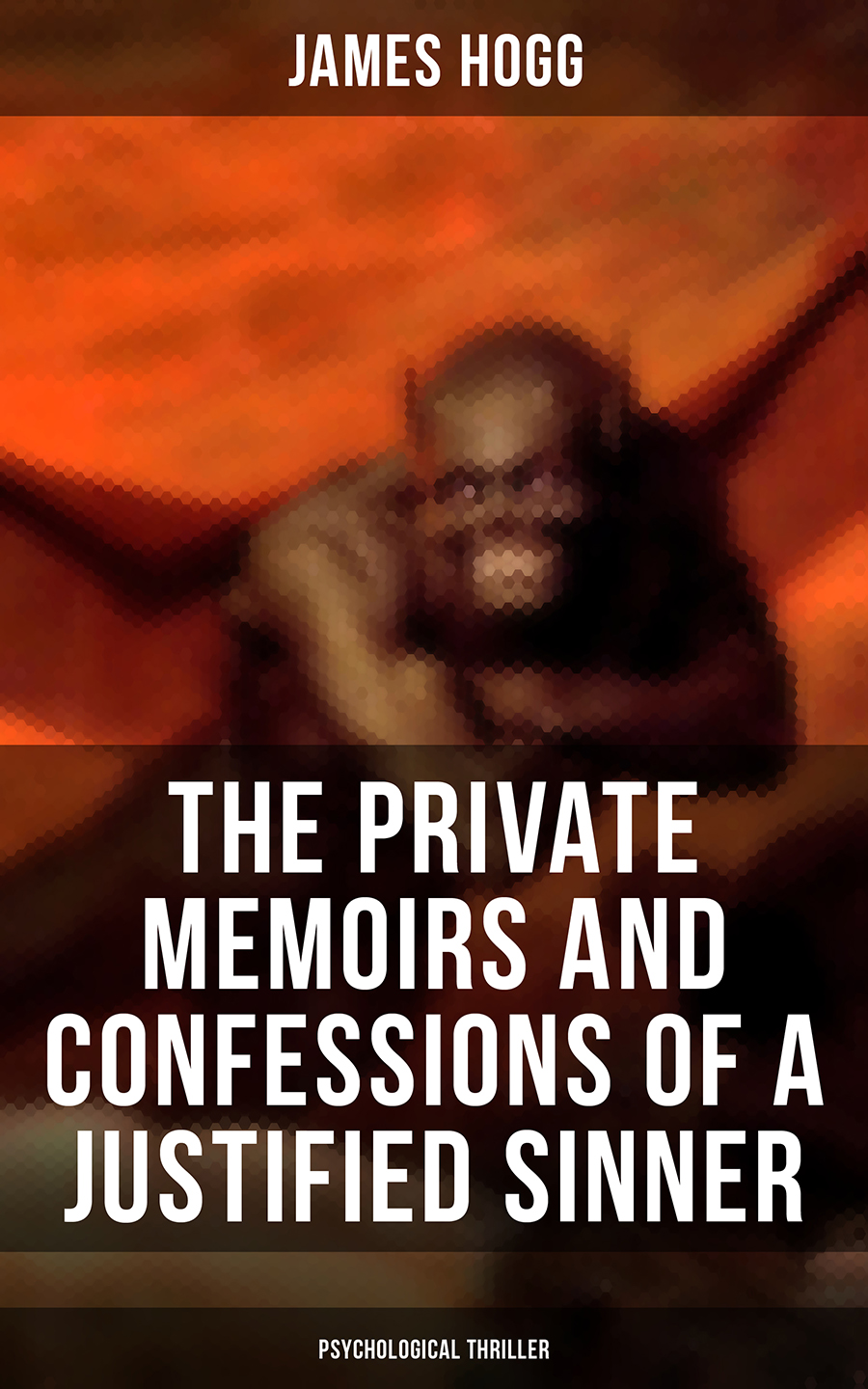 James Hogg The Private Memoirs and Confessions of a Justified Sinner (Psychological Thriller) antwan kirk ramblings of a sinner