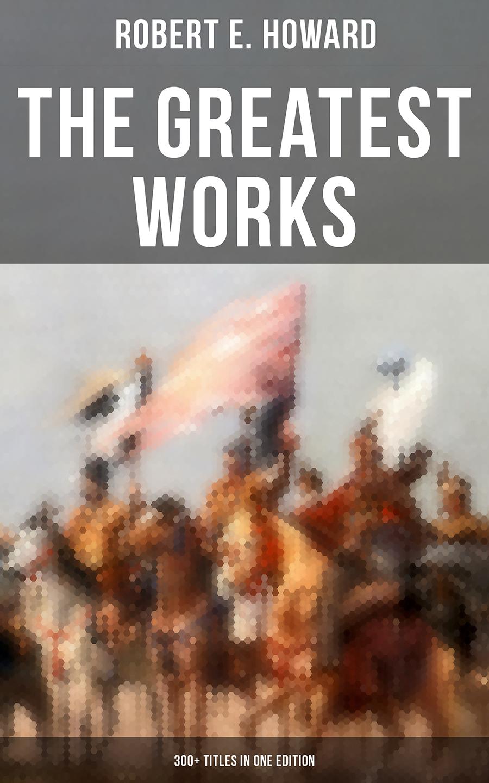 купить Robert E. Howard The Greatest Works of Robert E. Howard: 300+ Titles in One Edition дешево