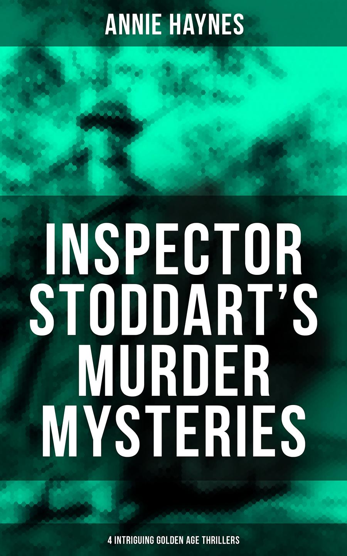 Annie Haynes INSPECTOR STODDART'S MURDER MYSTERIES (4 Intriguing Golden Age Thrillers) annie haynes the man with the dark beard murder mystery classic