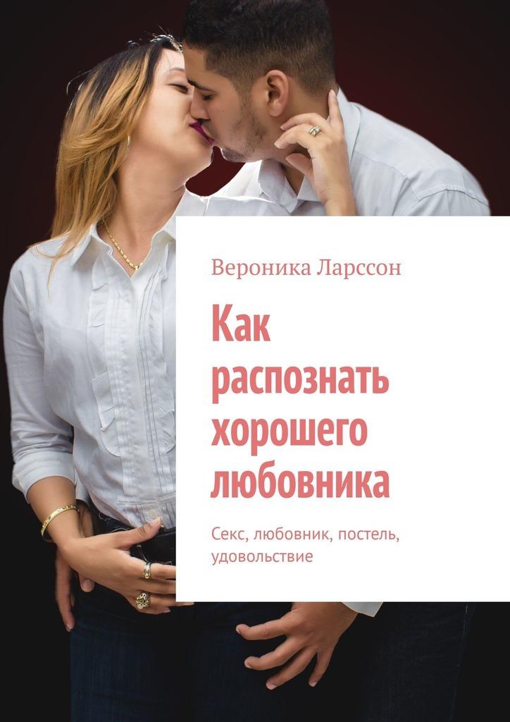 Вероника Ларссон Как распознать хорошего любовника. Секс, любовник, постель, удовольствие