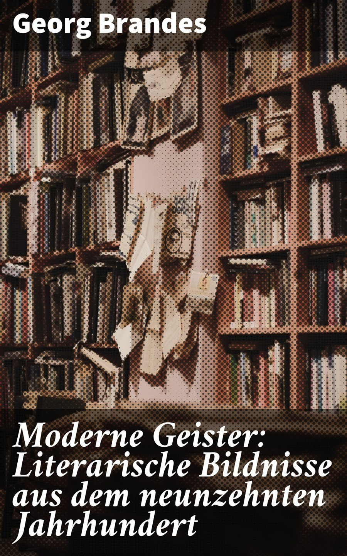 Georg Brandes Moderne Geister: Literarische Bildnisse aus dem neunzehnten Jahrhundert georg ebers antike portraits die hellenistischen bildnisse aus dem fajjum