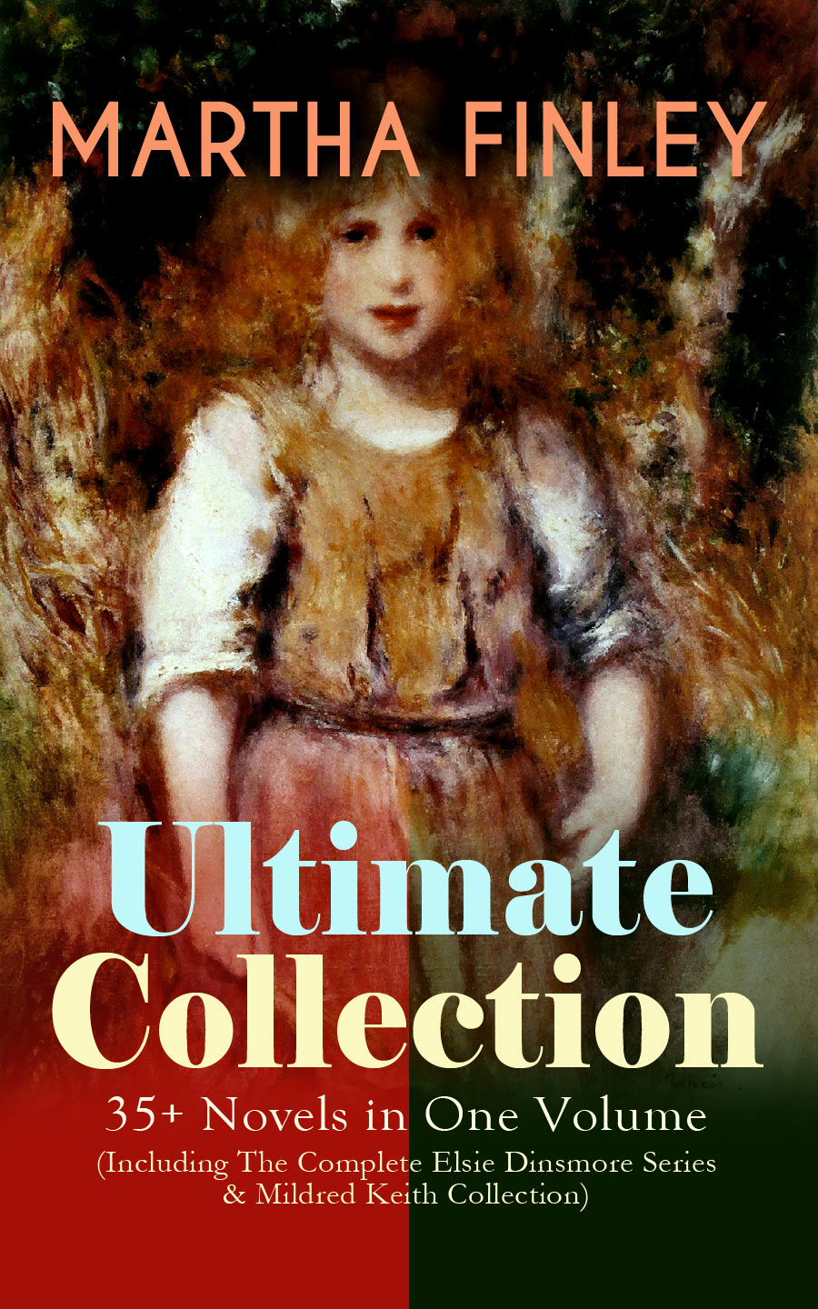 Finley Martha MARTHA FINLEY Ultimate Collection – 35+ Novels in One Volume (Including The Complete Elsie Dinsmore Series & Mildred Keith Collection)