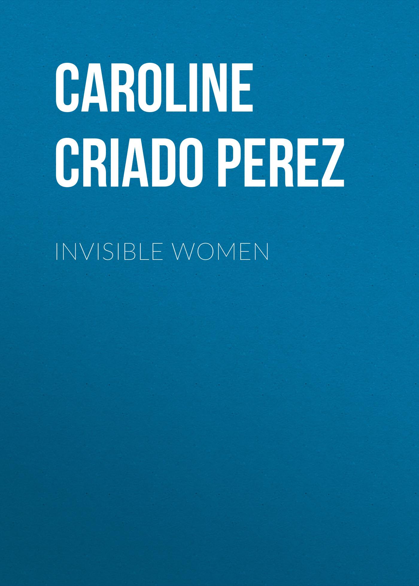 Caroline Criado Perez Invisible Women antonia caroline lant blackout reinventing women for wartime british cinema