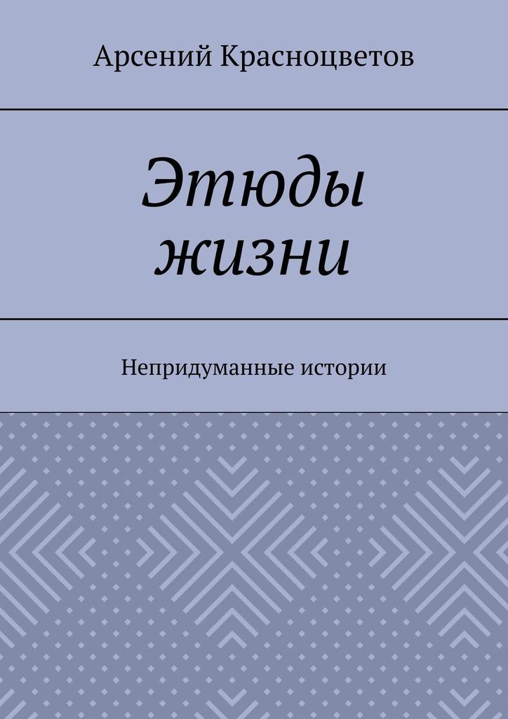 Арсений Красноцветов Этюды жизни. Непридуманные истории