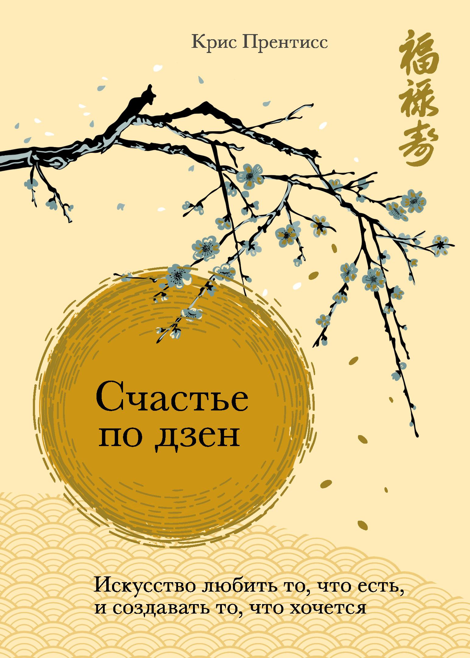 Крис Прентисс, Т. О. Новикова «Счастье по дзен. Искусство любить то, что есть, и создавать то, что хочется»