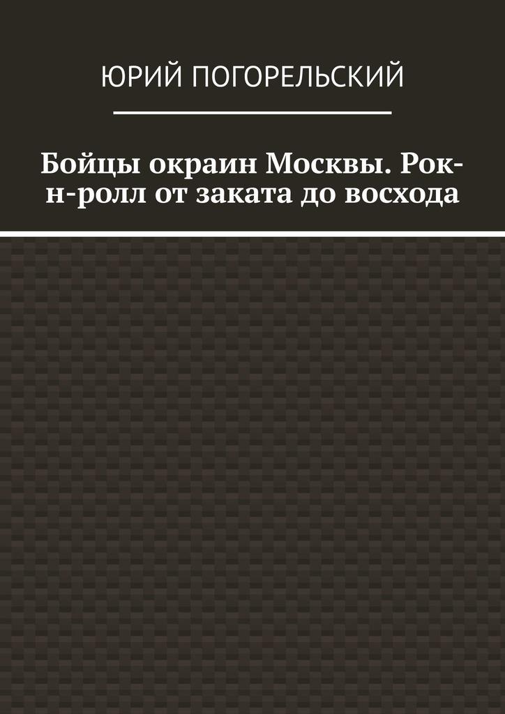 Юрий Погорельский Бойцы окраин Москвы. Рок-н-ролл отзаката довосхода