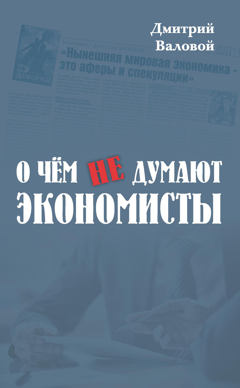 Дмитрий Валовой О чем не думают экономисты