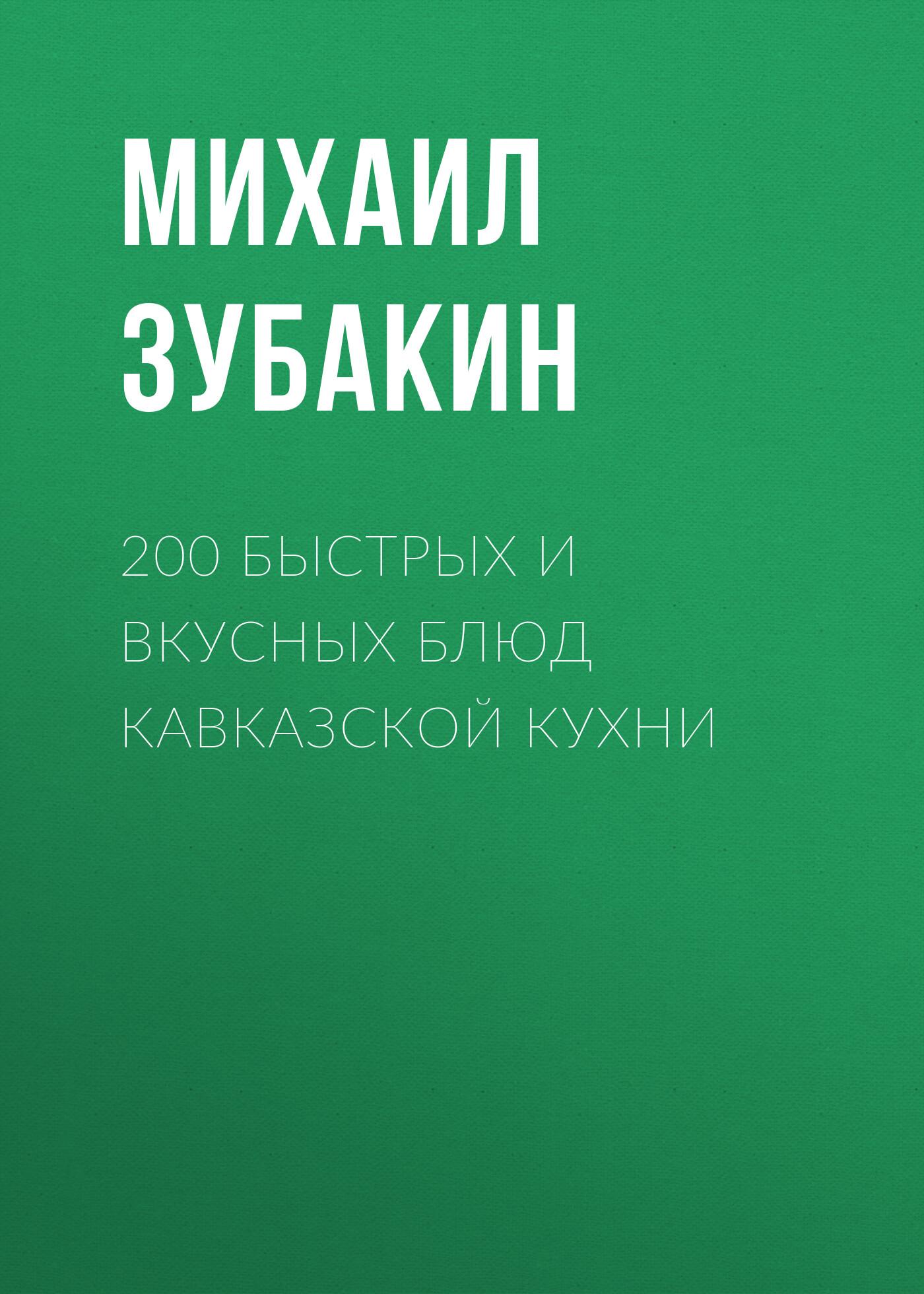 Михаил Зубакин 200 быстрых и вкусных блюд кавказской кухни
