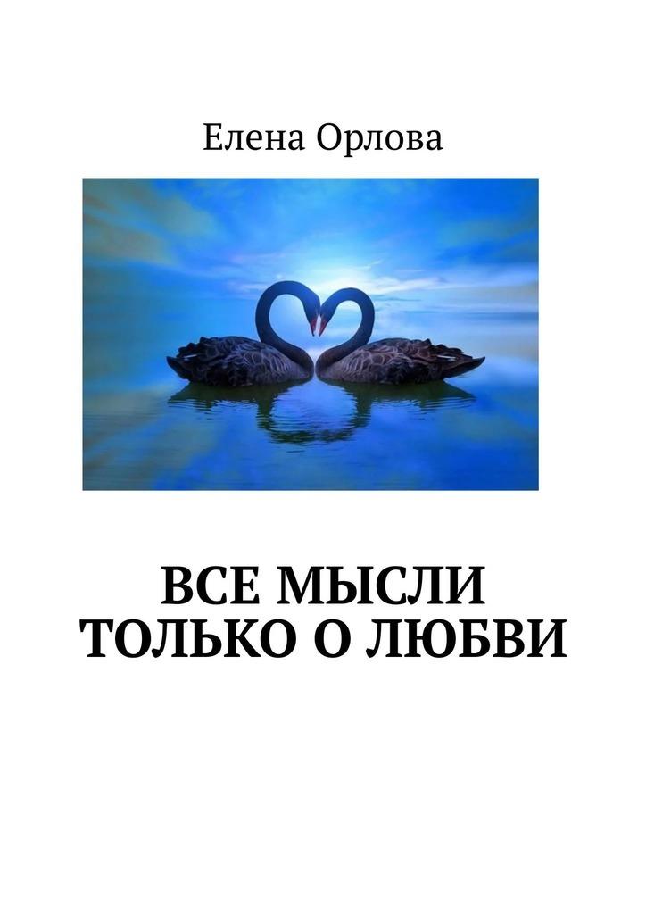 Елена Орлова Все мысли только олюбви