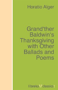 Alger Horatio Jr. Grand'ther Baldwin's Thanksgiving with Other Ballads and Poems alger horatio jr rough and ready