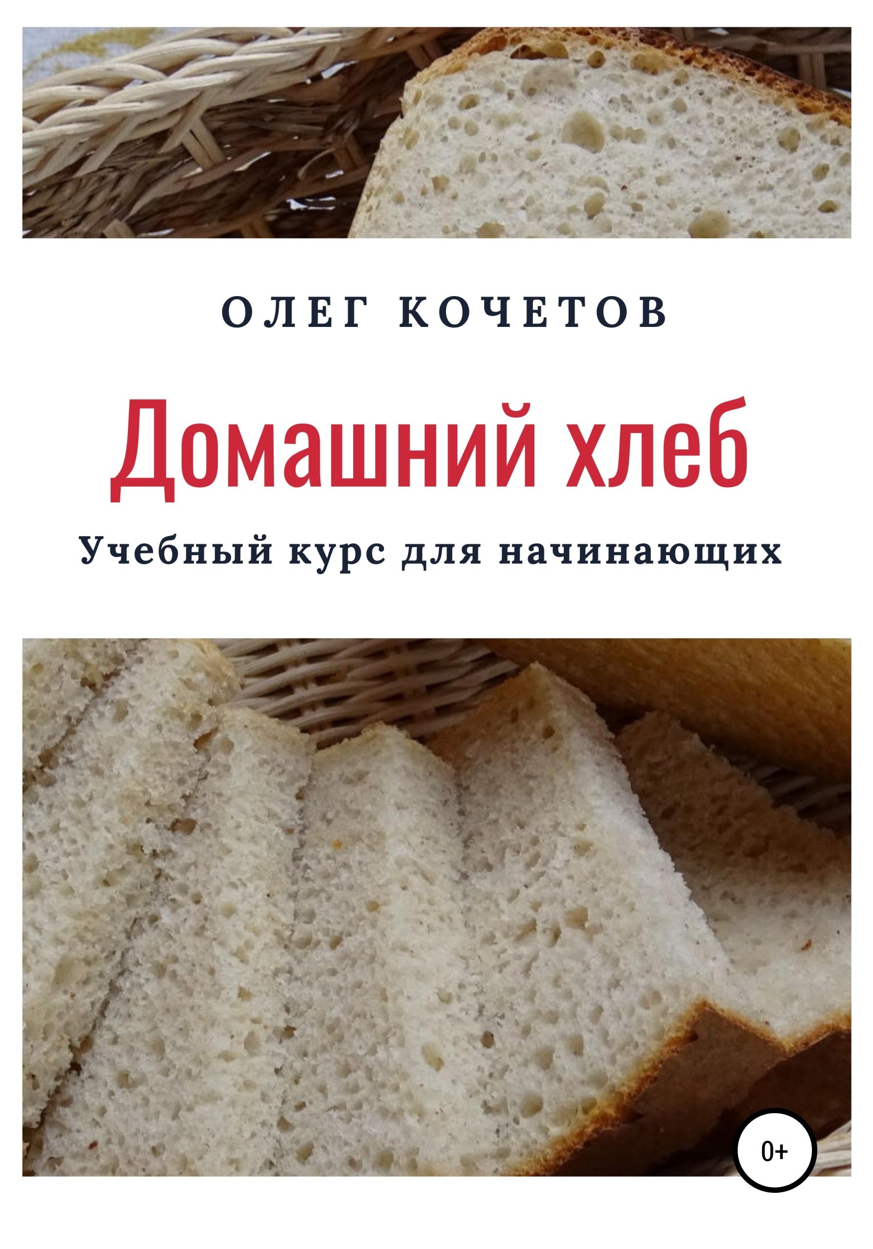 Олег Кочетов Домашний хлеб. Учебный курс для начинающих