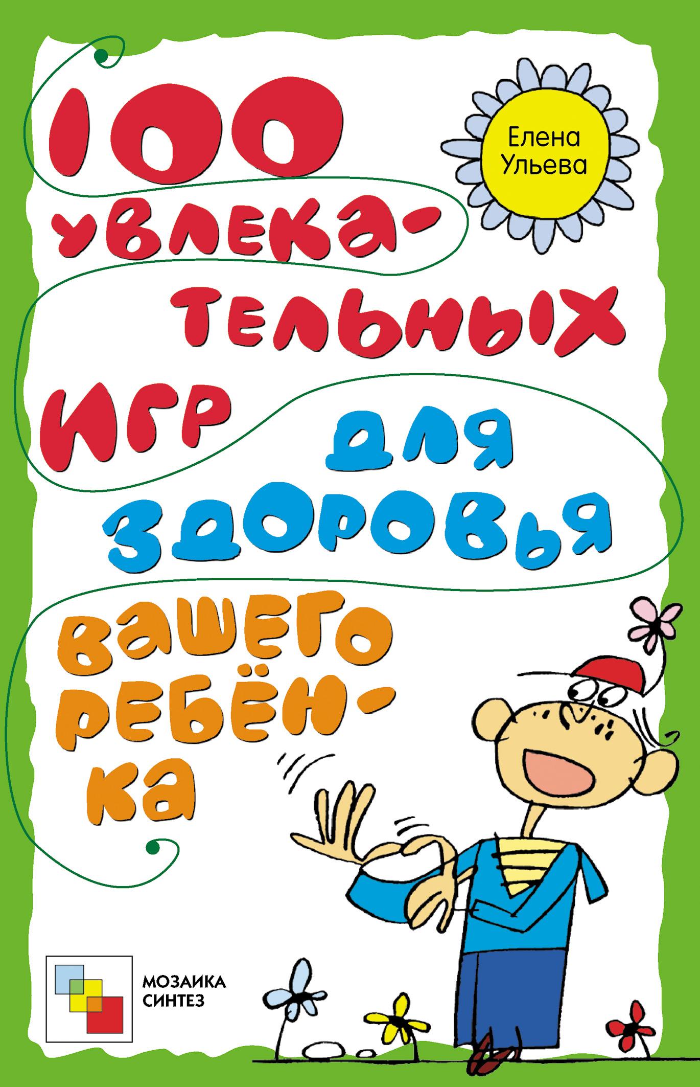 Елена Ульева 100 увлекательных игр для здоровья вашего ребёнка елена ульева 100 увлекательных игр для здоровья вашего ребёнка