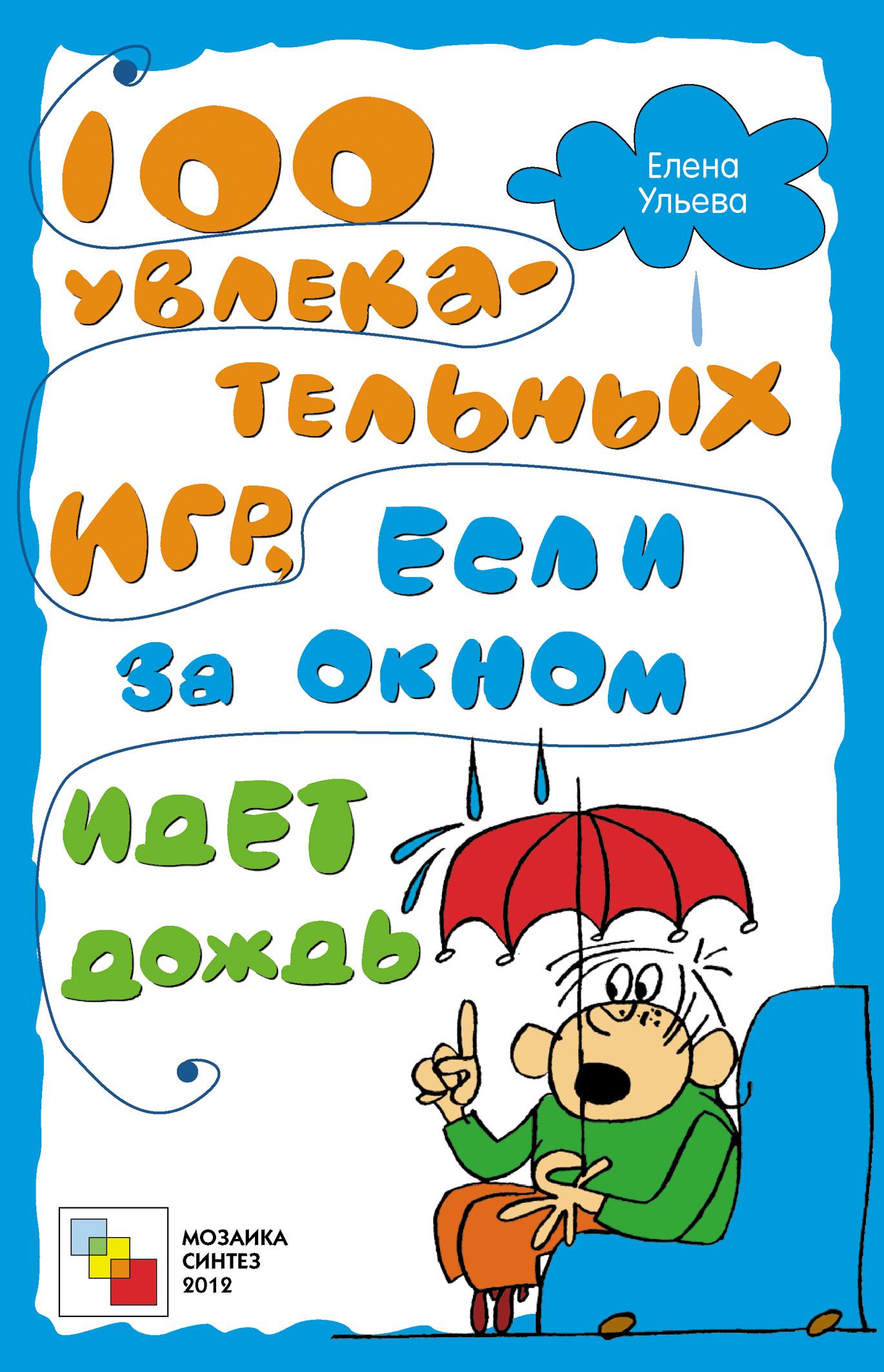 Елена Ульева 100 увлекательных игр, если за окном идет дождь ульева елена александровна 100 увлекательных игр для веселого дня рождения