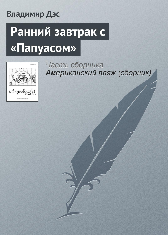Владимир Дэс Ранний завтрак с «Папуасом» владимир дэс писарь