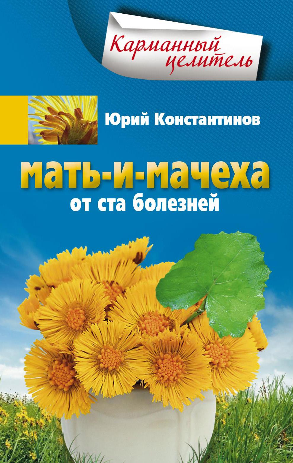 Юрий Константинов Мать-и-мачеха от ста болезней новичихина л и домашние средства при кашле гриппе ангине бронхите цистите конъюнктивите простатите…
