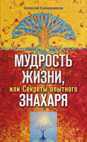 Алексей Борисович Калашников Мудрость жизни, или Секреты опытного знахаря цена