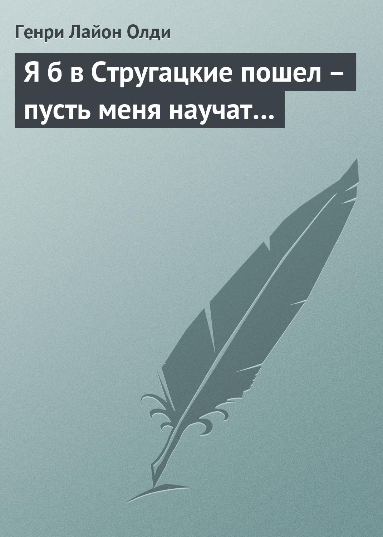 Генри Лайон Олди Я б в Стругацкие пошел – пусть меня научат…