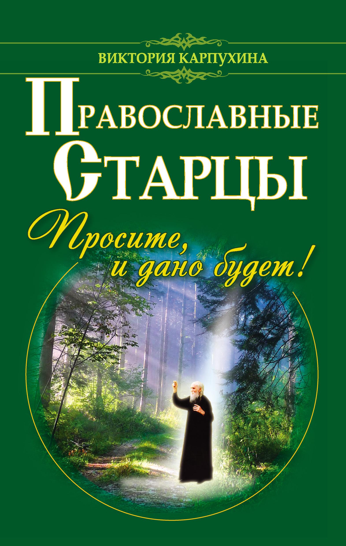 Виктория Карпухина Православные старцы. Просите, и дано будет! богуславская е сост молитвы на избавление от недугов и прочих напастей