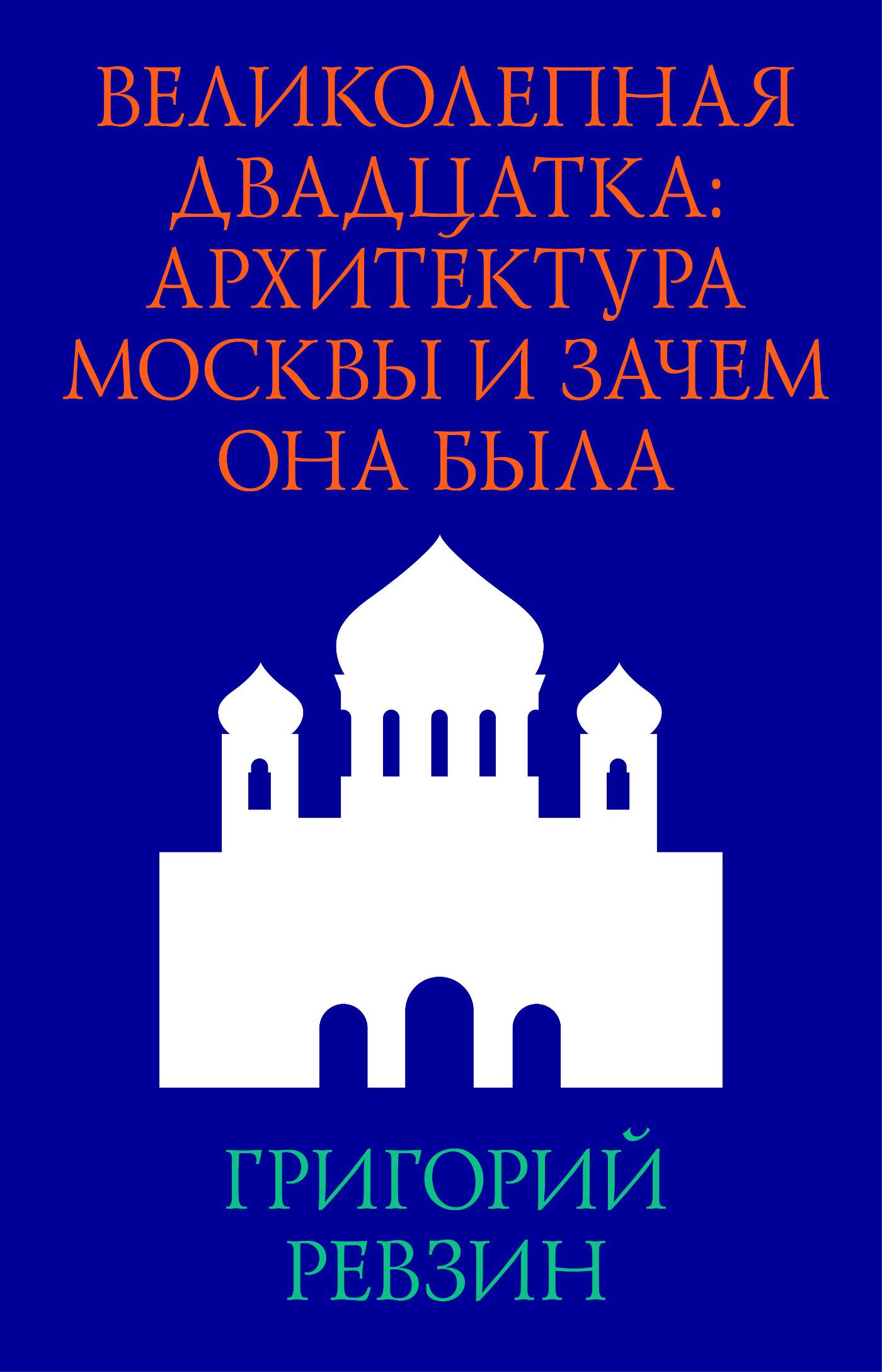 Григорий Ревзин Великолепная двадцатка: архитектура Москвы и зачем она была три мушкетера двадцать лет спустя