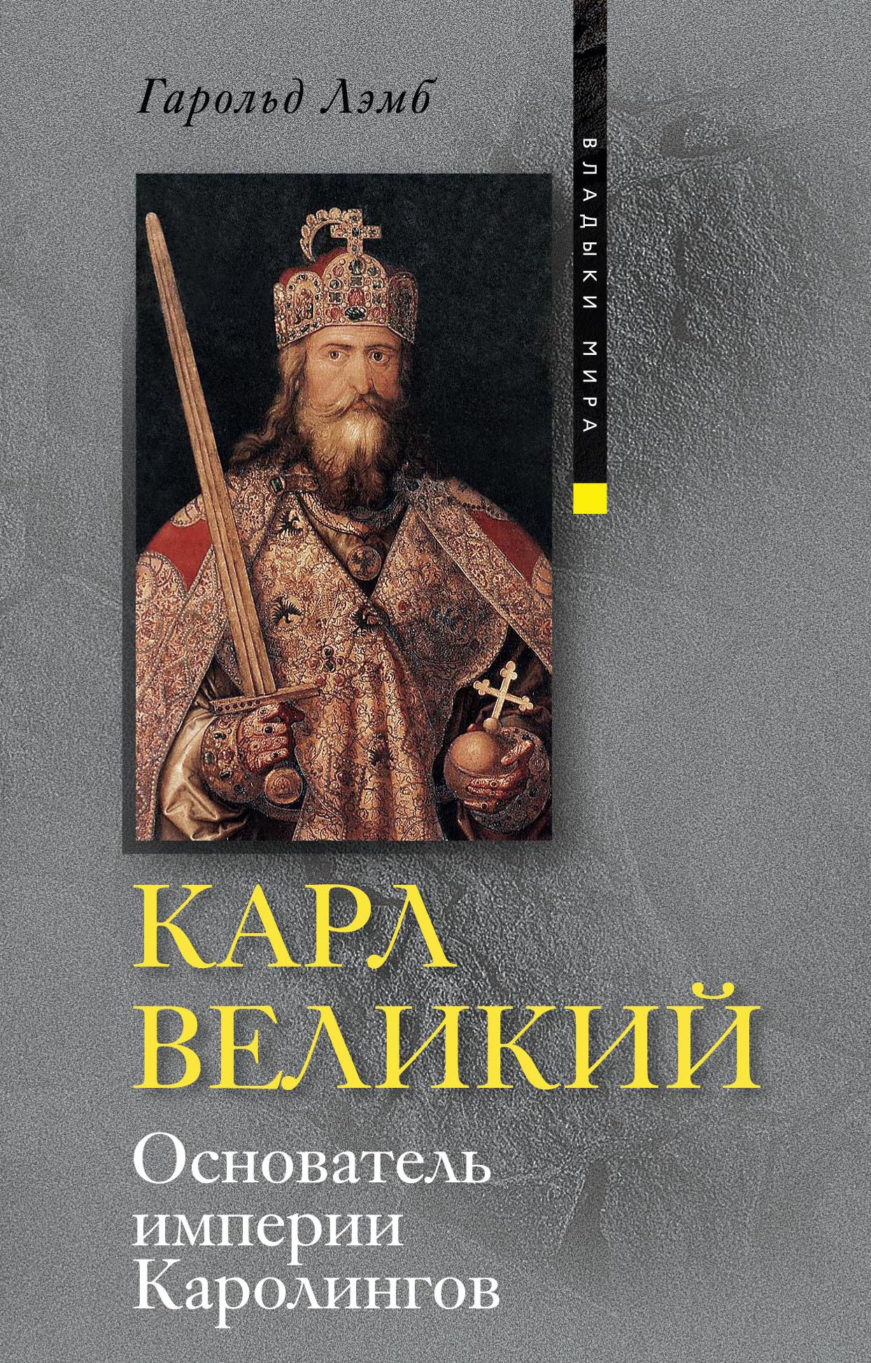 Гарольд Лэмб Карл Великий. Основатель империи Каролингов король франков