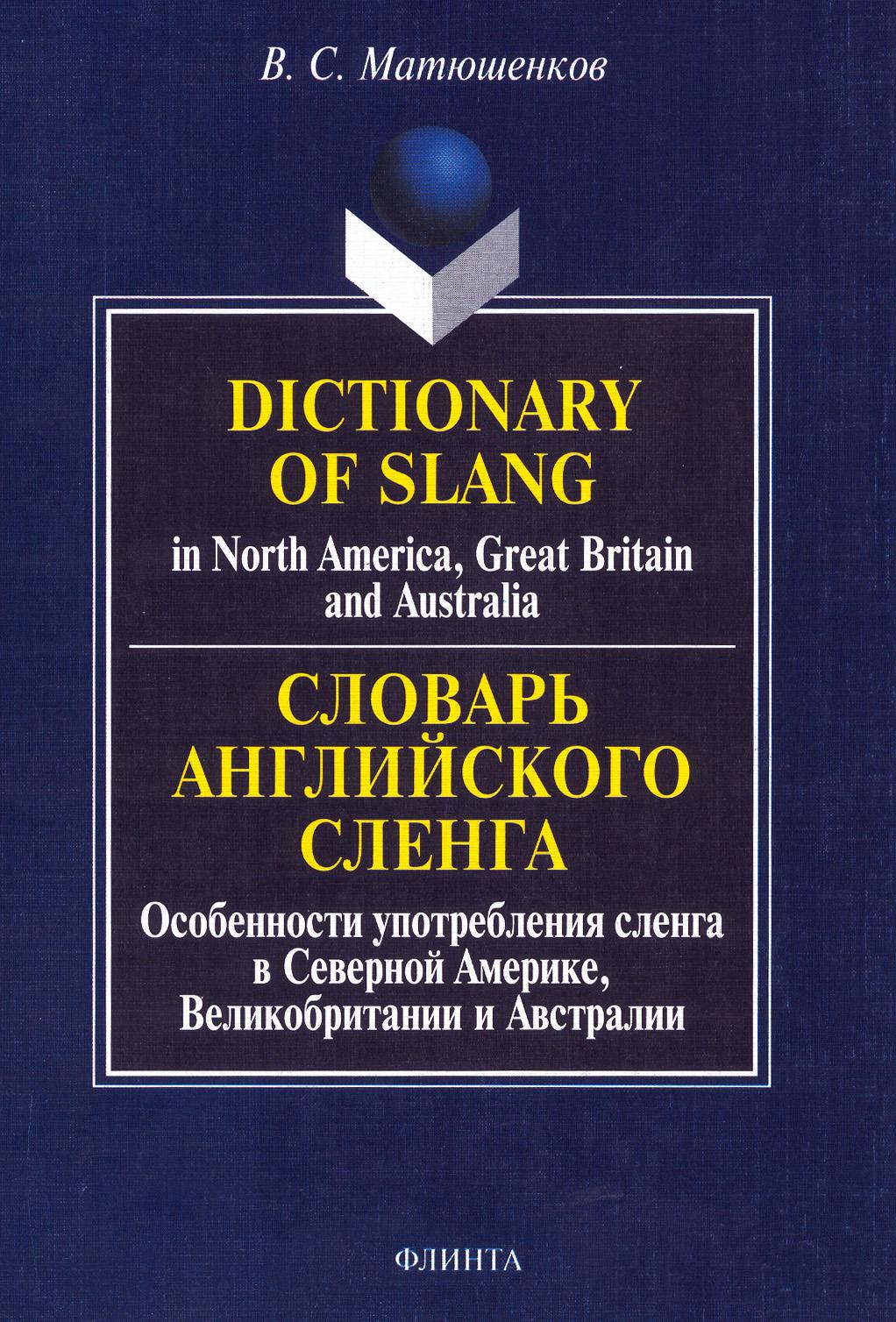 В. С. Матюшенков Dictionary of Slang in North America, Great Britain and Australia. Словарь английского сленга. Особенности употребления сленга в Северной Америке, Великобритании и Австралии