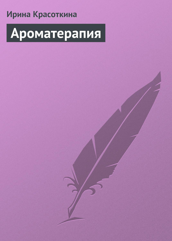 Ирина Красоткина Ароматерапия ароматерапия как проводить
